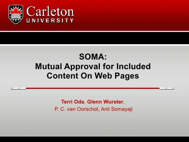 SOMA: Mutual Approval for Included   Content On Web Pages         Terri Oda, Glenn Wurster,     P. C. van Oorschot, Anil S...