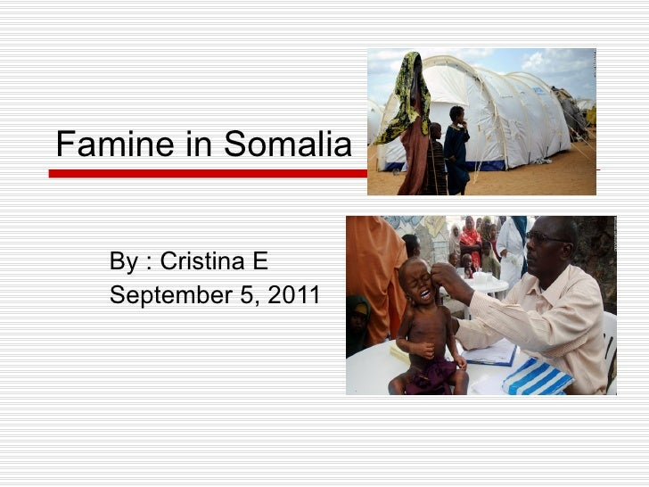 Famine in Somalia By : Cristina E September 5, 2011