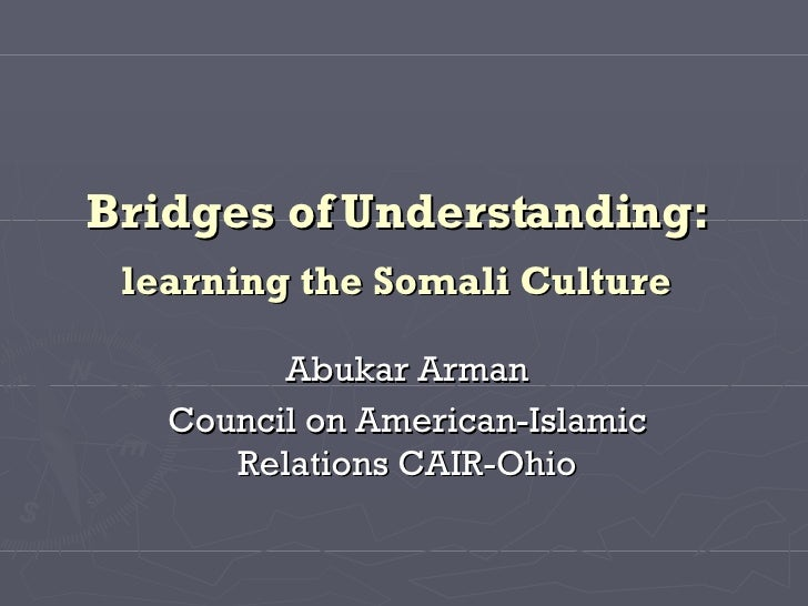 Bridges of Understanding:   learning the Somali Culture   Abukar Arman Council on American-Islamic Relations CAIR-Ohio