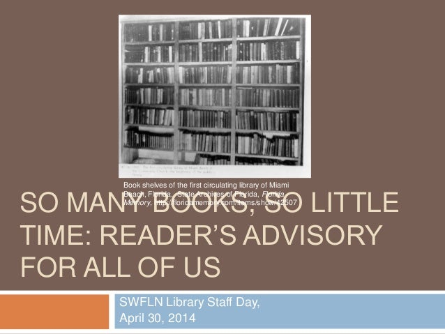 SO MANY BOOKS, SO LITTLE TIME: READER'S ADVISORY FOR ALL OF US SWFLN Library Staff Day, April 30, 2014 Book shelves of the...