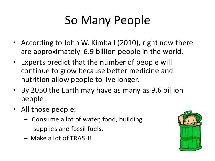 So Many People<br />According to John W. Kimball (2010), right now there are approximately  6.9 billion people in the worl...