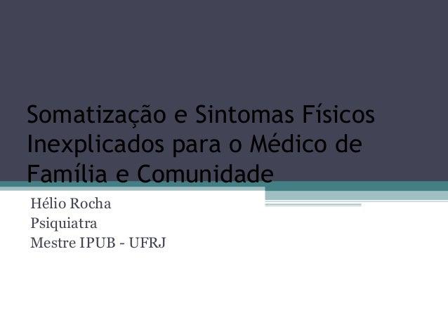 Somatização e Sintomas Físicos Inexplicados para o Médico de Família e Comunidade Hélio Rocha Psiquiatra Mestre IPUB - UFRJ