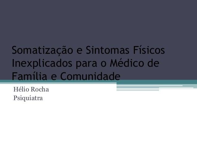 Somatização e Sintomas Físicos Inexplicados para o Médico de Família e Comunidade Hélio Rocha Psiquiatra