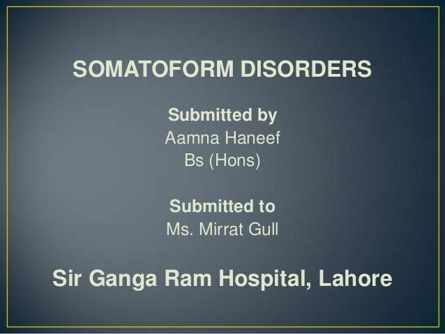 SOMATOFORM DISORDERS Submitted by Aamna Haneef Bs (Hons) Submitted to Ms. Mirrat Gull  Sir Ganga Ram Hospital, Lahore