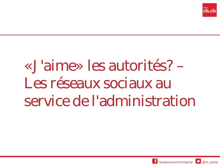 «Jaime» les autorités? –Les réseaux sociaux auservice de ladministration                     facebook.com/chchportal   @ch...