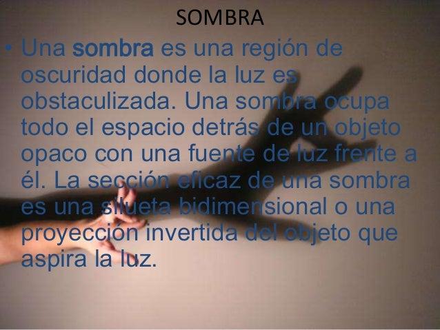 SOMBRA• Una sombra es una región de  oscuridad donde la luz es  obstaculizada. Una sombra ocupa  todo el espacio detrás de...