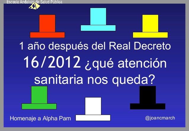 1 año después del Real Decreto16/2012 ¿qué atenciónsanitaria nos queda?@joancmarchHomenaje a Alpha Pam