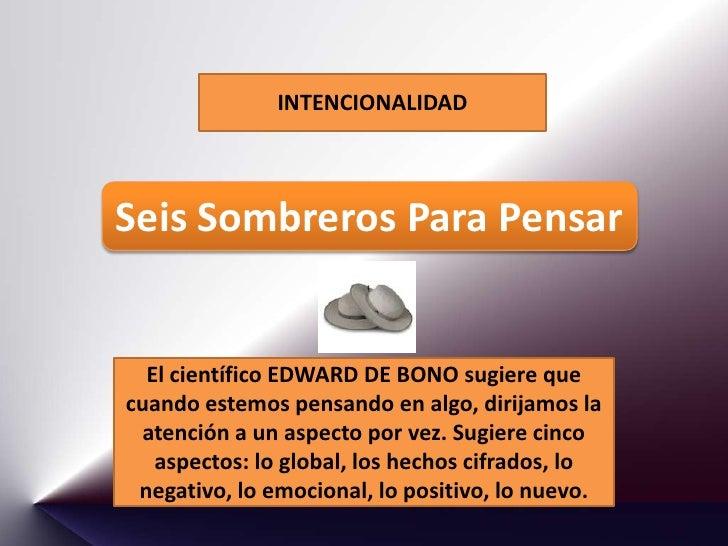 INTENCIONALIDAD    Seis Sombreros Para Pensar     El científico EDWARD DE BONO sugiere que cuando estemos pensando en algo...