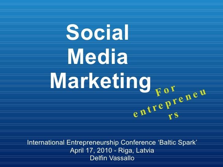 Social  Media  Marketing International Entrepreneurship Conference 'Baltic Spark' April 17, 2010 - Riga, Latvia Delfin Vas...