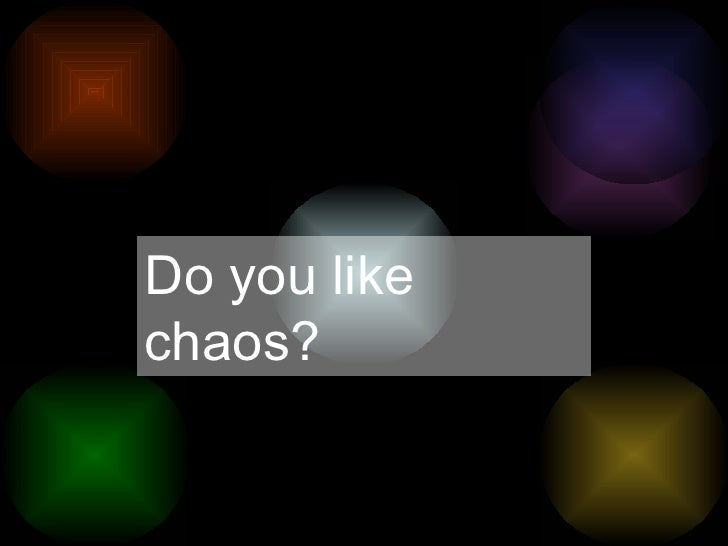 Do you like chaos?