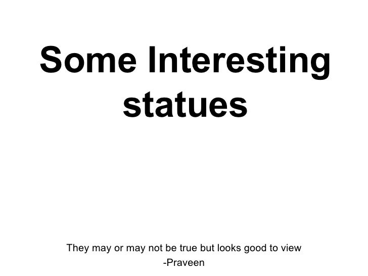 Some Interesting statues They may or may not be true but looks good to view -Praveen