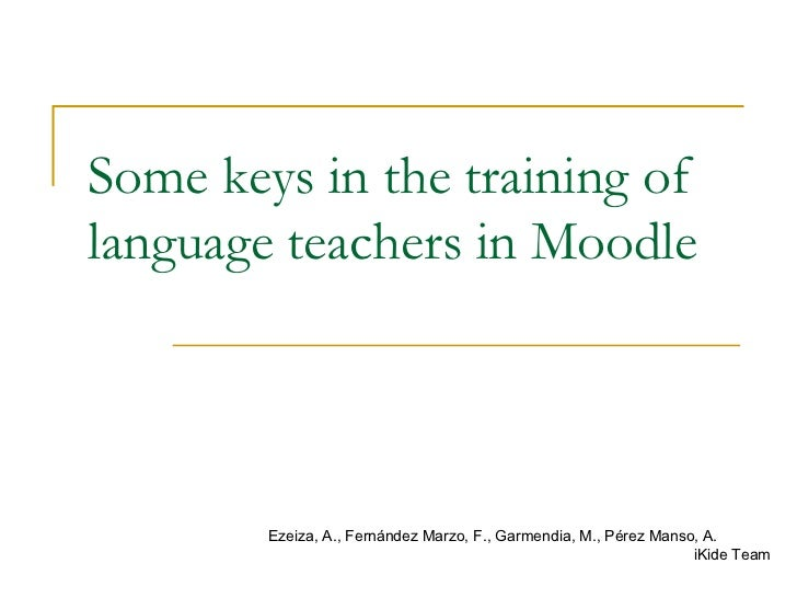 Some keys in the training of language teachers in Moodle Ezeiza, A., Fernández Marzo, F., Garmendia, M., Pérez Manso, A. i...