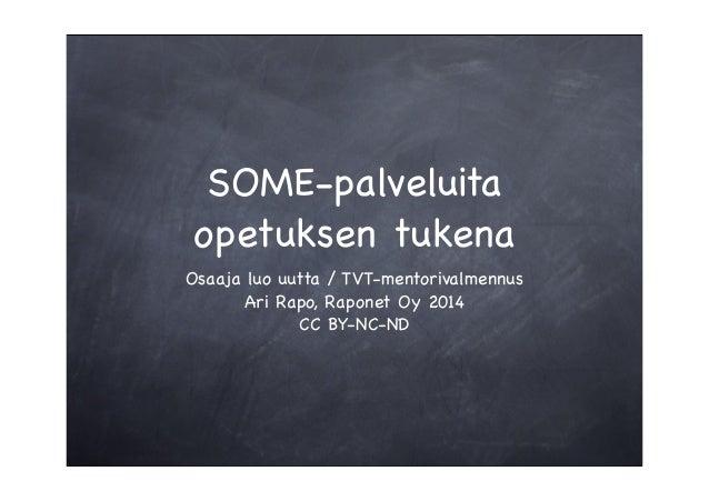SOME-palveluita opetuksen tukena Osaaja luo uutta / TVT-mentorivalmennus Ari Rapo, Raponet Oy 2014 CC BY-NC-ND