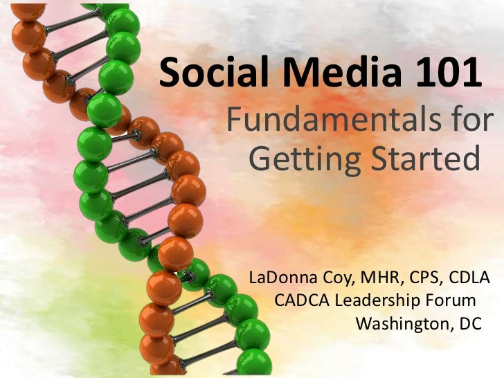 Social Media 101   Fundamentals for    Getting Started    LaDonna Coy, MHR, CPS, CDLA       CADCA Leadership Forum        ...