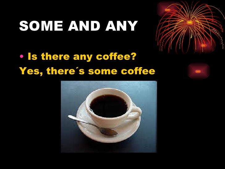 SOME AND ANY• Is there any coffee?Yes, there´s some coffee