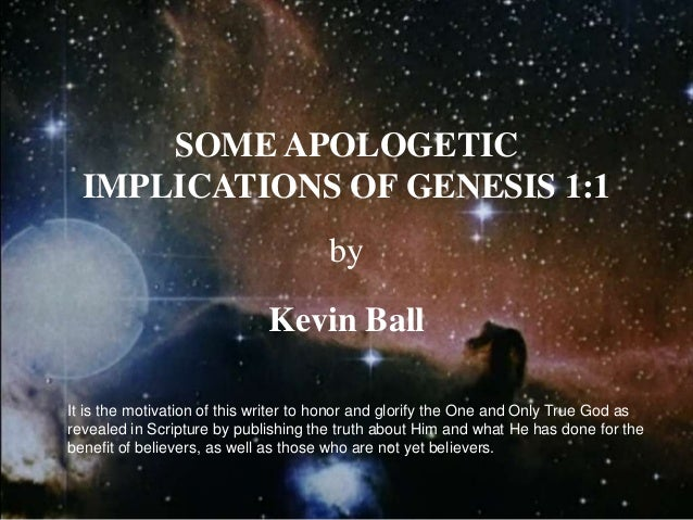 SOME APOLOGETICIMPLICATIONS OF GENESIS 1:1byKevin BallIt is the motivation of this writer to honor and glorify the One and...