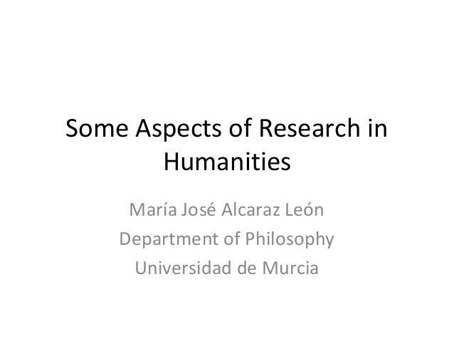 Some Aspects of Research in Humanities María José Alcaraz León Department of Philosophy Universidad de Murcia