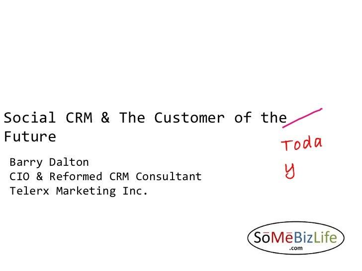 Social CRM & The Customer of the Future Barry Dalton CIO & Reformed CRM Consultant  Telerx Marketing Inc. Today