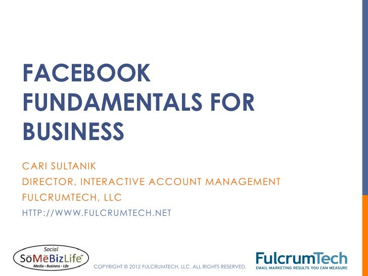FACEBOOKFUNDAMENTALS FORBUSINESSCARI SULTANIKDIRECTOR, INTERACTIVE ACCOUNT MANAGEMENTFULCRUMTECH, LLCHTTP://WWW.FULCRUMTEC...