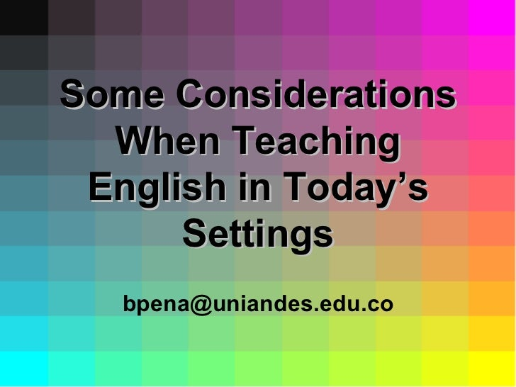 Some Considerations When Teaching English in Today's Settings [email_address]