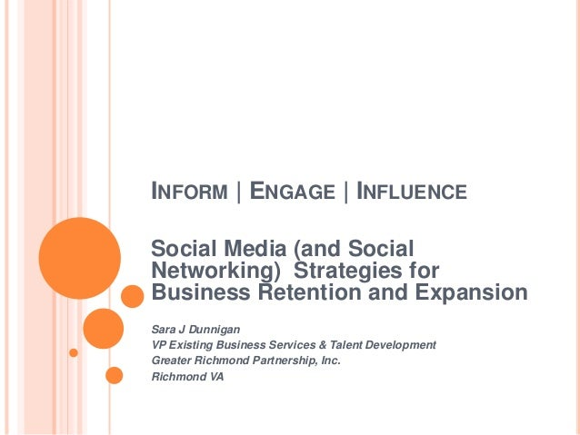 INFORM | ENGAGE | INFLUENCE Social Media (and Social Networking) Strategies for Business Retention and Expansion Sara J Du...