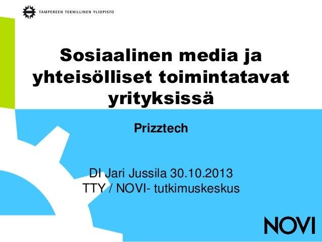 Sosiaalinen media ja yhteisölliset toimintatavat yrityksissä Prizztech  DI Jari Jussila 30.10.2013 TTY / NOVI- tutkimuskes...