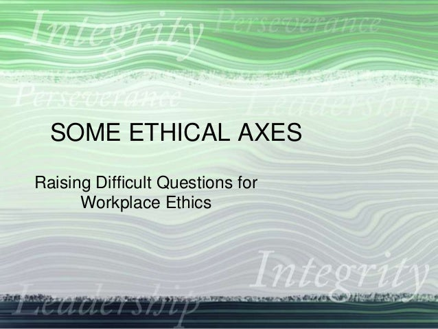 SOME ETHICAL AXES Raising Difficult Questions for Workplace Ethics