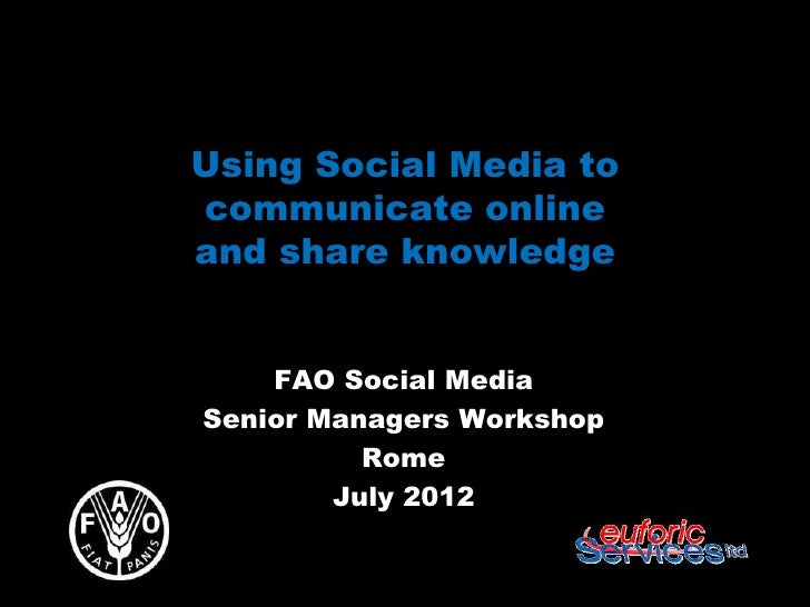 Using Social Media tocommunicate onlineand share knowledge    FAO Social MediaSenior Managers Workshop          Rome      ...
