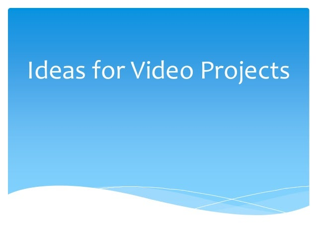 Some ideas for video projects