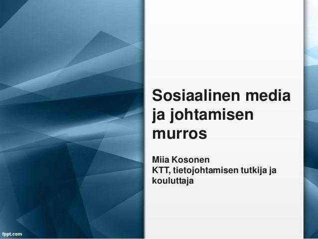 Sosiaalinen media ja johtamisen murros Miia Kosonen KTT, tietojohtamisen tutkija ja kouluttaja