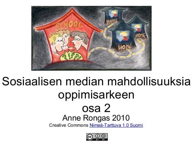 Sosiaalisen median mahdollisuuksia oppimisarkeen osa 2 Anne Rongas 2010 Creative Commons Nimeä-Tarttuva 1.0 Suomi