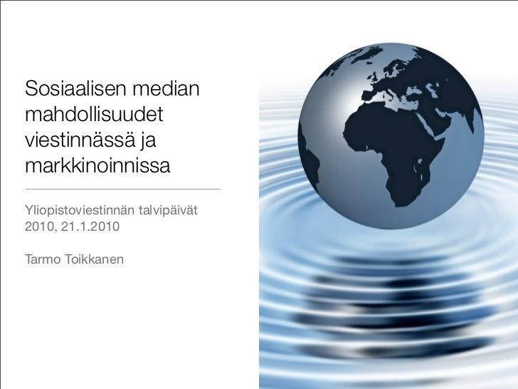 Sosiaalisen median mahdollisuudet viestinnässä ja markkinoinnissa Yliopistoviestinnän talvipäivät 2010, 21.1.2010  Tarmo T...