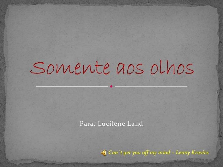 Para: Lucilene Land            Can´t get you off my mind – Lenny Kravitz
