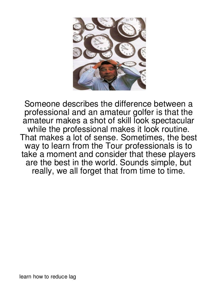 Someone describes the difference between a professional and an amateur golfer is that the amateur makes a shot of skill lo...