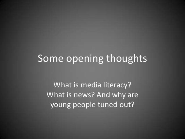 Some opening thoughts What is media literacy? What is news? And why are young people tuned out?