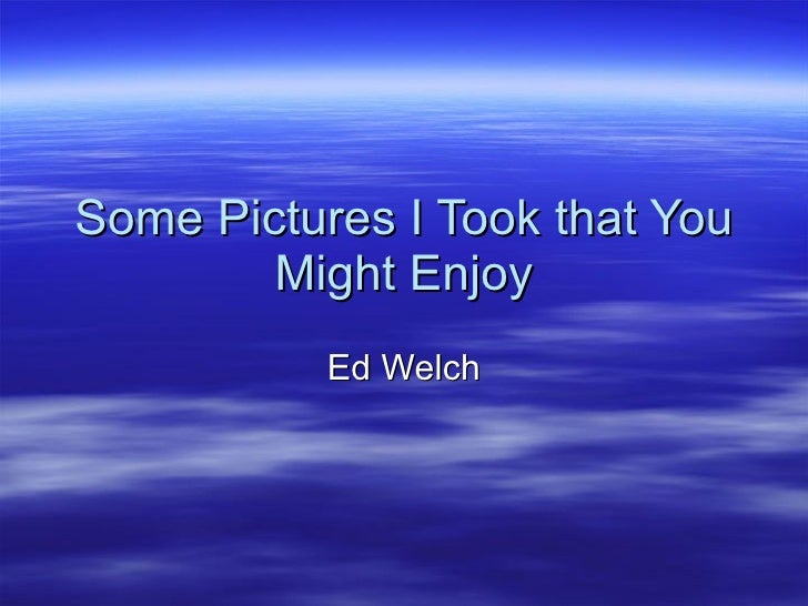 Some Pictures I Took that You Might Enjoy Ed Welch