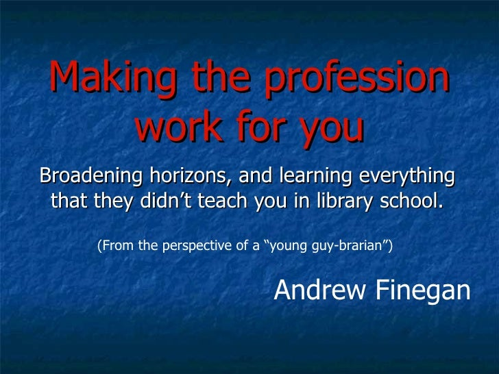 Making the profession work for you Broadening horizons, and learning everything that they didn't teach you in library scho...