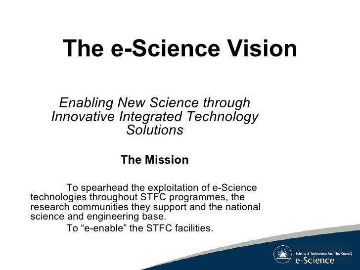 The e-Science Vision <ul><li>Enabling New Science through Innovative Integrated Technology Solutions </li></ul><ul><li>The...