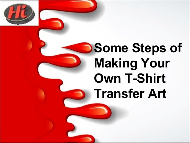 Some Steps Of Making Your Own T Shirt Transfer Art