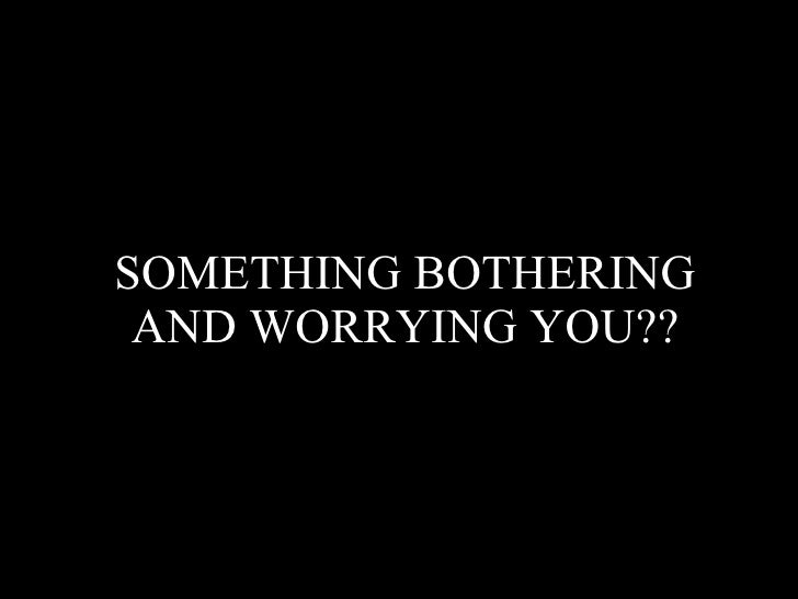 SOMETHING BOTHERING  AND WORRYING YOU??