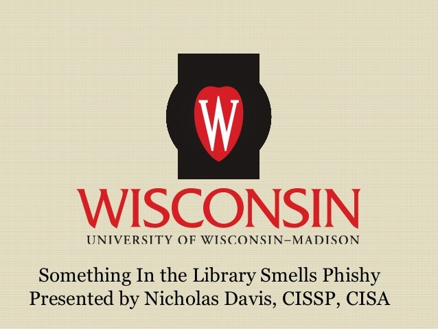 Something In the Library Smells Phishy Presented by Nicholas Davis, CISSP, CISA
