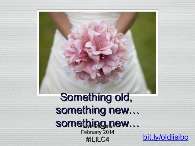 Something old, something new… something new… Lisa Stevens February 2014  #ILILC4  bit.ly/oldlisibo