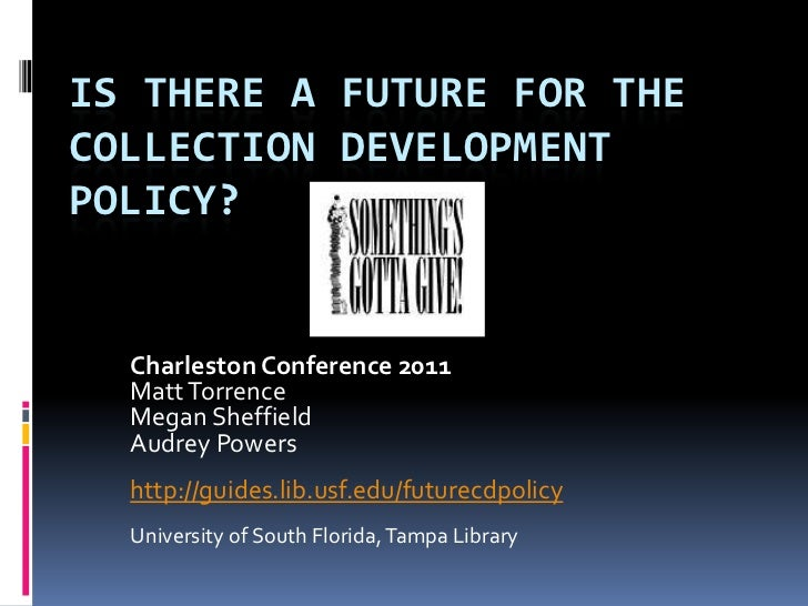 IS THERE A FUTURE FOR THECOLLECTION DEVELOPMENTPOLICY?  Charleston Conference 2011  Matt Torrence  Megan Sheffield  Audrey...