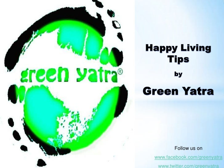 Happy Living Tips <br />by<br />Green Yatra<br />Follow us on<br />www.facebook.com/greenyatra<br />www.twitter.com/greeny...