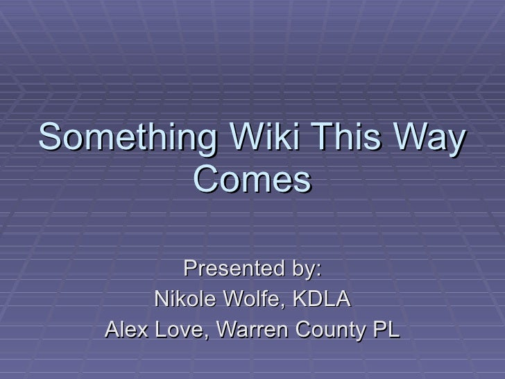 Something Wiki This Way Comes Presented by: Nikole Wolfe, KDLA Alex Love, Warren County PL