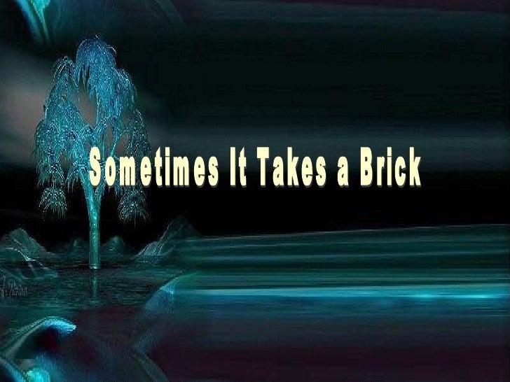 Sometimes It Takes A Brick