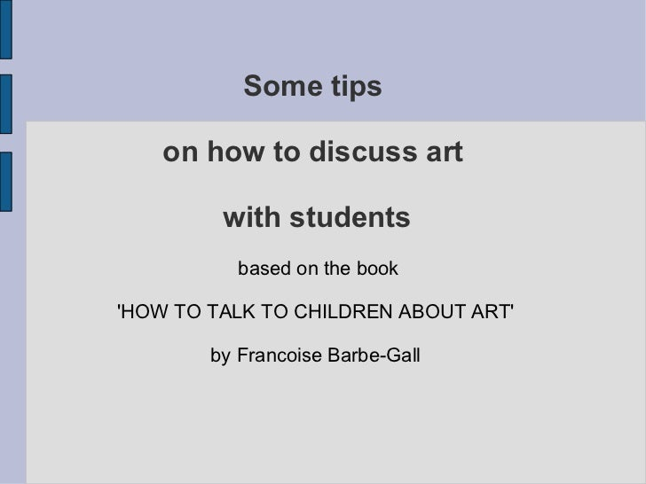Some tips  on how to discuss art  with students based on the book 'HOW TO TALK TO CHILDREN ABOUT ART'  by Francoise Barbe-...