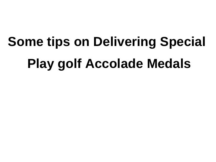 Some tips on Delivering Special   Play golf Accolade Medals