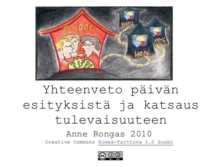 Yhteenveto päivän esityksistä ja katsaus      tulevaisuuteen         Anne Rongas 2010   Creative Commons Nimeä-Tarttuva 1....