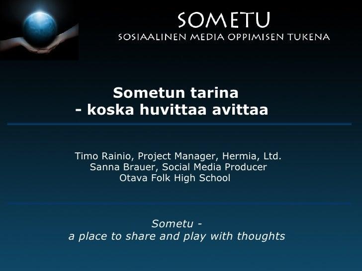Sometun tarina - koska huvittaa avittaa    Timo Rainio, Project Manager, Hermia, Ltd. Sanna Brauer, Social Media Produ...